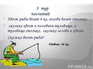 3 тур посчитай Хвост рыбы весит 4 кг, голова весит столько, сколько хвост и поло