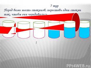 7 тур Перед вами шесть стаканов, переставь один стакан так, чтобы они чередовали