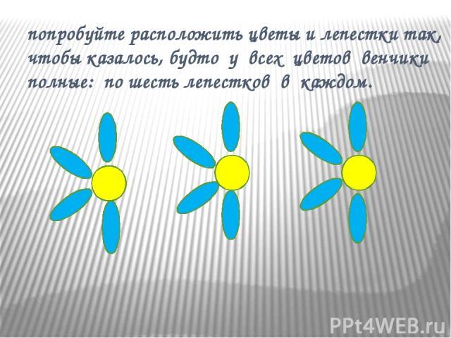 попробуйте расположить цветы и лепестки так, чтобы казалось, будто у всех цветов венчики полные: по шесть лепестков в каждом.