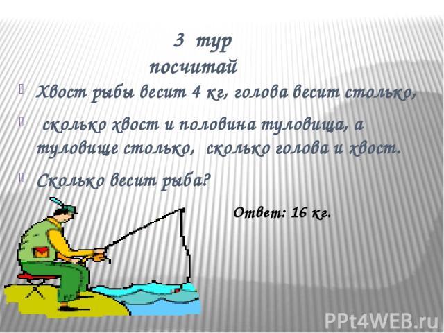 3 тур посчитай Хвост рыбы весит 4 кг, голова весит столько, сколько хвост и половина туловища, а туловище столько, сколько голова и хвост. Сколько весит рыба? Ответ: 16 кг.