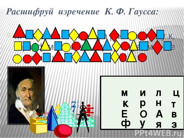 Расшифруй изречение К. Ф. Гаусса: М а т е м а т и к а ц а р и ц а н а у к, а р и ф м е т и к а –ц а р и ц а м а т е м а т и к и. м к ф и р л ц н т у я з в А Е О 5