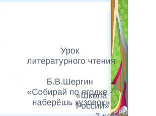 Урок литературного чтения Б.В.Шергин «Собирай по ягодке - наберёшь кузовок» «Шко