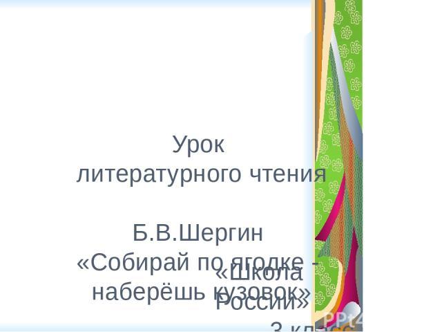 Урок литературного чтения Б.В.Шергин «Собирай по ягодке - наберёшь кузовок» «Школа России» 3 класс