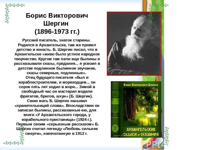 Борис Викторович Шергин (1896-1973 гг.) Русский писатель, знаток старины. Родился в Архангельске, там же провел детство и юность. Б. Шергин писал, что в Архангельске «живо было устное народное творчество. Кругом там пели еще былины и рассказывали ск…