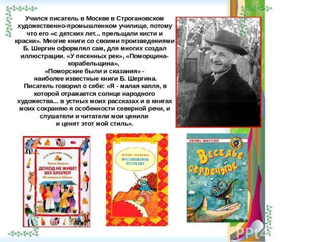 Учился писатель в Москве в Строгановском художественно-промышленном училище, потому что его «с детских лет... прельщали кисти и краски». Многие книги со своими произведениями Б. Шергин оформлял сам, для многих создал иллюстрации. «У песенных рек», «…