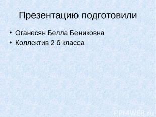 Презентацию подготовили Оганесян Белла Бениковна Коллектив 2 б класса