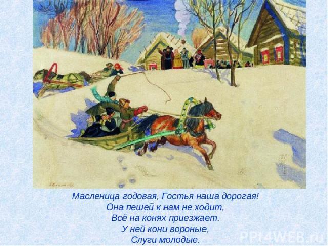 Масленица годовая, Гостья наша дорогая! Она пешей к нам не ходит, Всё на конях приезжает. У ней кони вороные, Слуги молодые.