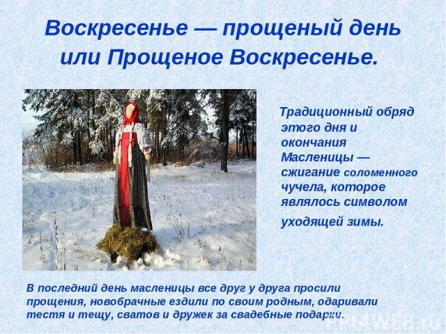 Воскресенье — прощеный день или Прощеное Воскресенье. Традиционный обряд этого дня и окончания Масленицы — сжигание соломенного чучела, которое являлось символом уходящей зимы. В последний день масленицы все друг у друга просили прощения, новобрачны…