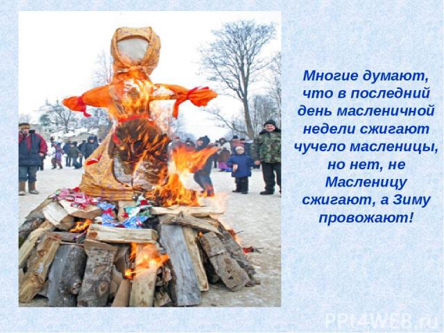 Многие думают, что в последний день масленичной недели сжигают чучело масленицы, но нет, не Масленицу сжигают, а Зиму провожают!