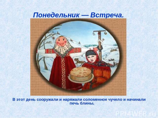 Понедельник — Встреча. В этот день сооружали и наряжали соломенное чучело и начинали печь блины.