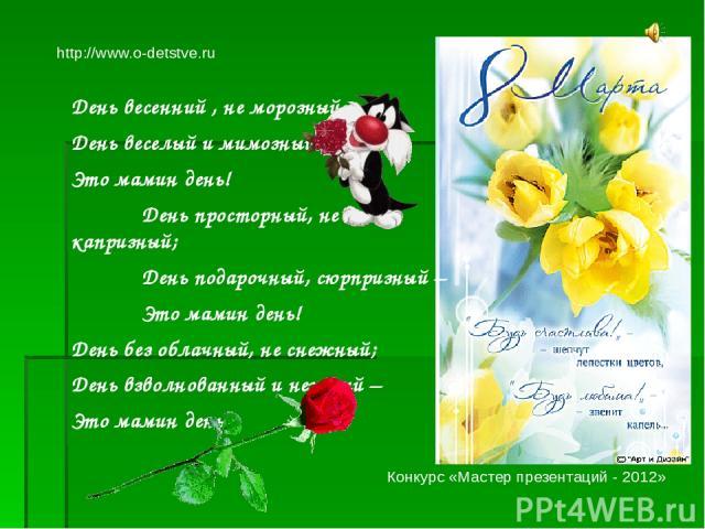 День весенний , не морозный, День веселый и мимозный – Это мамин день! День просторный, не капризный; День подарочный, сюрпризный – Это мамин день! День без облачный, не снежный; День взволнованный и нежный – Это мамин день! http://www.o-detstve.ru …