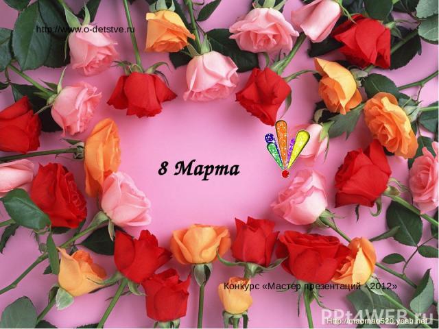 8 Марта http://www.o-detstve.ru Конкурс «Мастер презентаций - 2012»