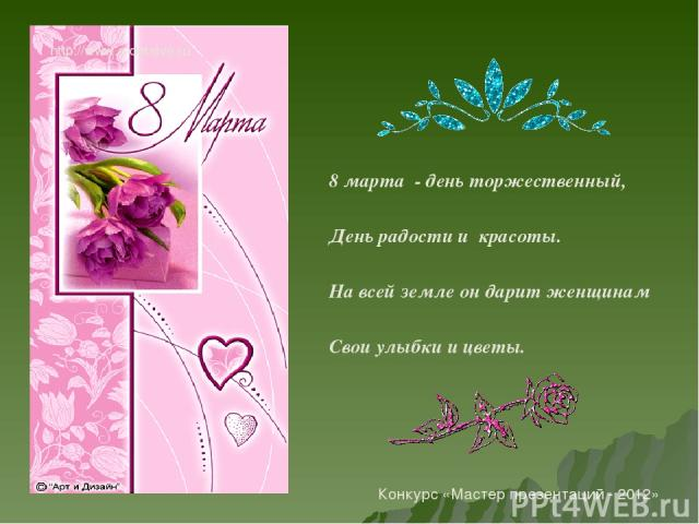 8 марта - день торжественный, День радости и красоты. На всей земле он дарит женщинам Свои улыбки и цветы. http://www.o-detstve.ru Конкурс «Мастер презентаций - 2012»