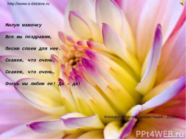 Милую мамочку Все мы поздравим, Песню споем для нее. Скажем, что очень, Скажем, что очень, Очень мы любим ее! Да – да! http://www.o-detstve.ru Конкурс «Мастер презентаций - 2012»