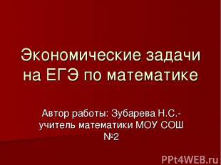 Экономические задачи на ЕГЭ по математике Автор работы: Зубарева Н.С.-учитель ма