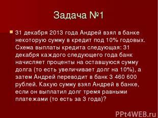Задача №1 31 декабря 2013 года Андрей взял в банке некоторую сумму в кредит под
