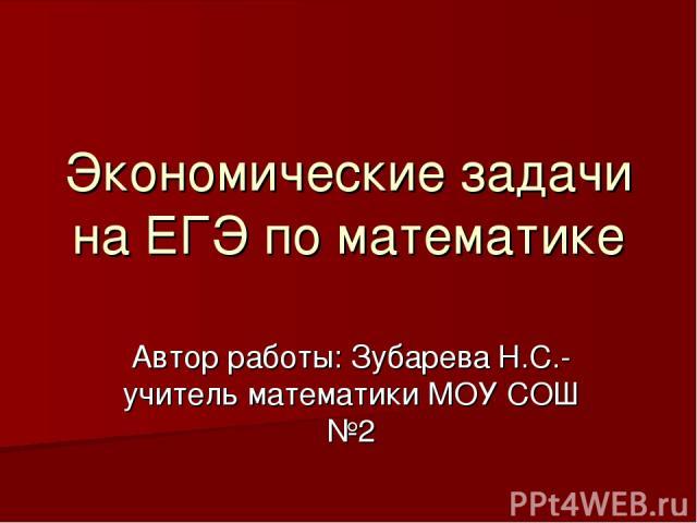 Экономические задачи на ЕГЭ по математике Автор работы: Зубарева Н.С.-учитель математики МОУ СОШ №2