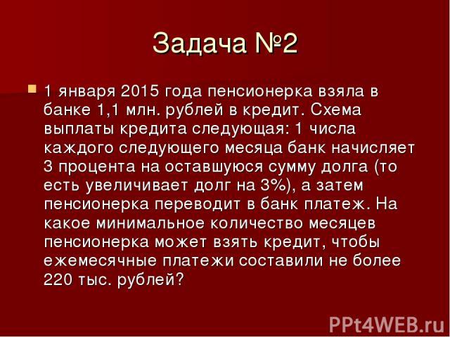Задача №2 1 января 2015 года пенсионерка взяла в банке 1,1 млн. рублей в кредит. Схема выплаты кредита следующая: 1 числа каждого следующего месяца банк начисляет 3 процента на оставшуюся сумму долга (то есть увеличивает долг на 3%), а затем пенсион…