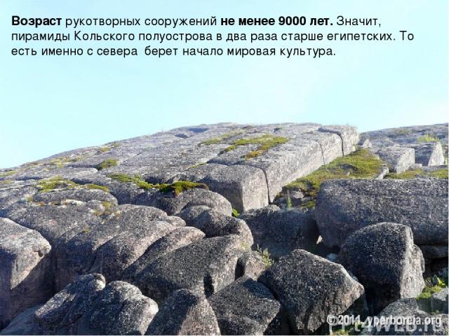Возраст рукотворных сооружений не менее 9000 лет.Значит, пирамиды Кольского полуострова в два раза старше египетских.То есть именно с севера берет начало мировая культура.