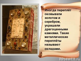 Иногда переплёт оковывали золотом и серебром, украшали драгоценными камнями. Так