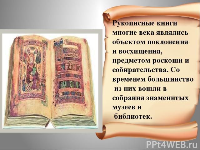Рукописные книги многие века являлись объектом поклонения и восхищения, предметом роскоши и собирательства. Со временем большинство из них вошли в собрания знаменитых музеев и библиотек.