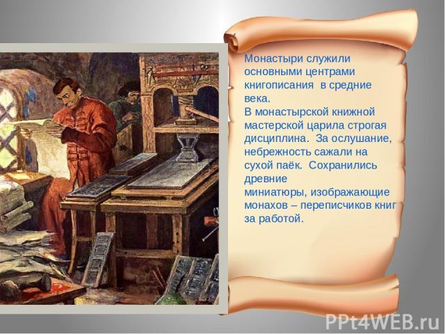 Монастыри служили основными центрами книгописания в средние века. В монастырской книжной мастерской царила строгая дисциплина. За ослушание, небрежность сажали на сухой паёк. Сохранились древние миниатюры, изображающие монахов – переписчиков книг за…