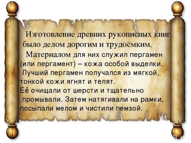 Изготовление древних рукописных книг было делом дорогим и трудоёмким. Материалом для них служил пергамен (или пергамент) – кожа особой выделки. Лучший пергамен получался из мягкой, тонкой кожи ягнят и телят. Её очищали от шерсти и тщательно промывал…