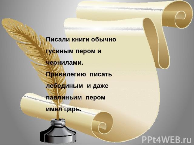 Писали книги обычно гусиным пером и чернилами. Привилегию писать лебединым и даже павлиньим пером имел царь.