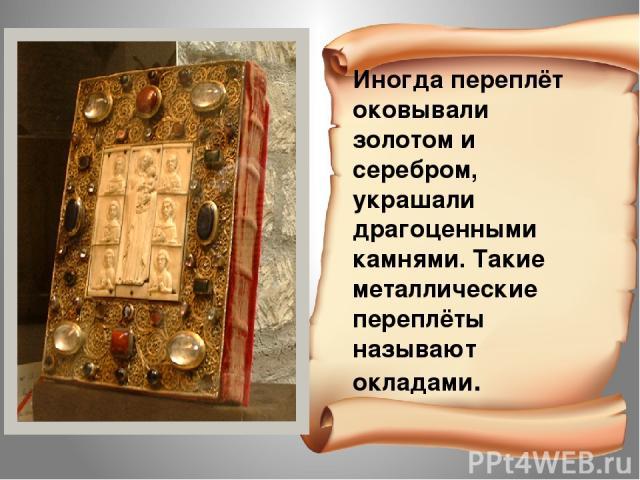 Иногда переплёт оковывали золотом и серебром, украшали драгоценными камнями. Такие металлические переплёты называют окладами.