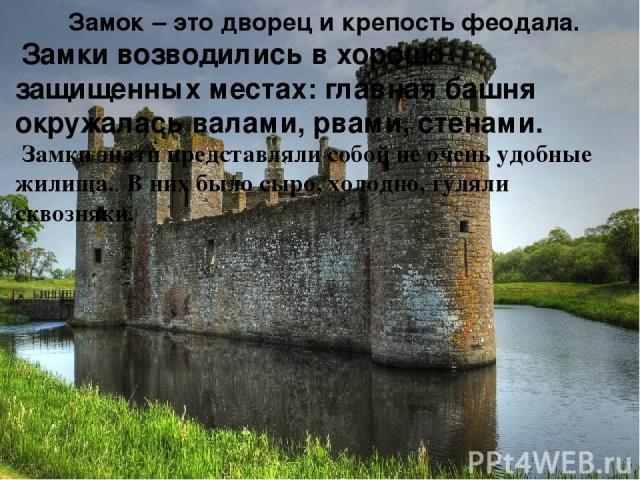 Замок – это дворец и крепость феодала. Замки возводились в хорошо защищенных местах: главная башня окружалась валами, рвами, стенами. Замки знати представляли собой не очень удобные жилища. В них было сыро, холодно, гуляли сквозняки.