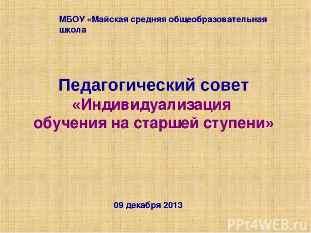 Педагогический совет «Индивидуализация обучения на старшей ступени» 09 декабря 2013 МБОУ «Майская средняя общеобразовательная школа