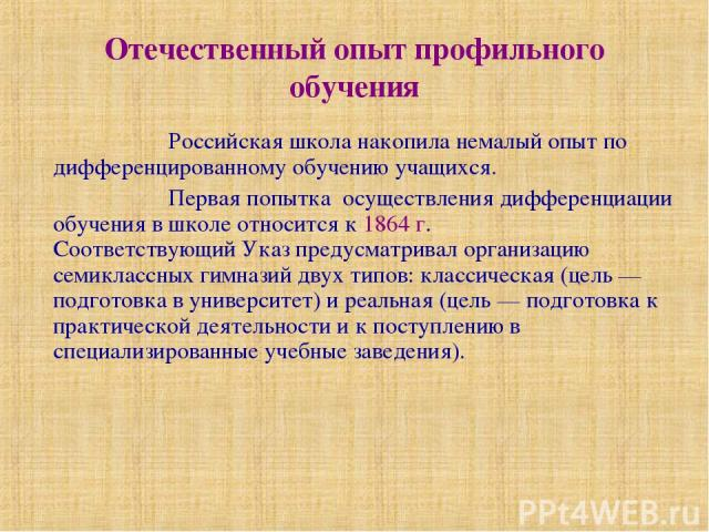 Отечественный опыт профильного обучения Российская школа накопила немалый опыт по дифференцированному обучению учащихся. Первая попытка осуществления дифференциации обучения в школе относится к 1864 г. Соответствующий Указ предусматривал организацию…