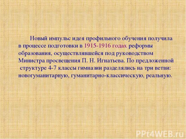 Новый импульс идея профильного обучения получила в процессе подготовки в 1915-1916 годах реформы образования, осуществлявшейся под руководством Министра просвещения П. Н. Игнатьева. По предложенной структуре 4-7 классы гимназии разделялись на три ве…