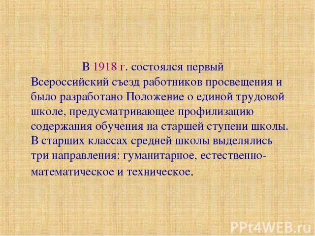 В 1918 г. состоялся первый Всероссийский съезд работников просвещения и было разработано Положение о единой трудовой школе, предусматривающее профилизацию содержания обучения на старшей ступени школы. В старших классах средней школы выделялись три н…