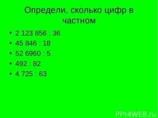 Определи, сколько цифр в частном 2 123 856 : 36 45 846 : 18 52 6960 : 5 492 : 82