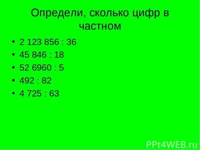 Определи, сколько цифр в частном 2 123 856 : 36 45 846 : 18 52 6960 : 5 492 : 82 4 725 : 63
