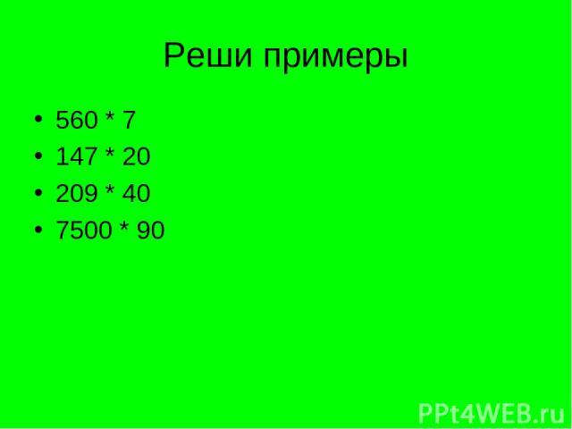 Реши примеры 560 * 7 147 * 20 209 * 40 7500 * 90
