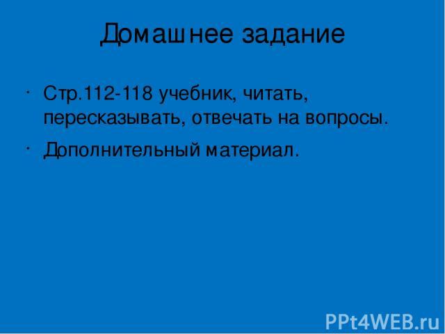 Домашнее задание Стр.112-118 учебник, читать, пересказывать, отвечать на вопросы. Дополнительный материал.