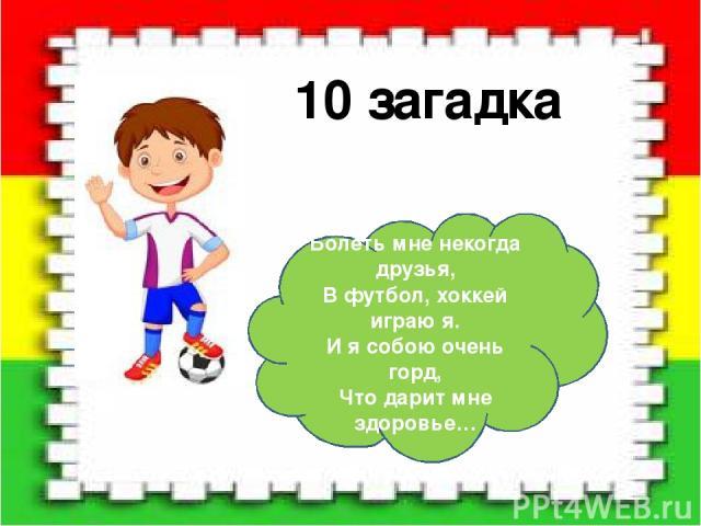 10 загадка Болеть мне некогда друзья, В футбол, хоккей играю я. И я собою очень горд, Что дарит мне здоровье…