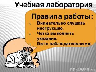 Учебная лаборатория Правила работы: Внимательно слушать инструкцию. Четко выполн