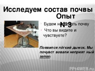 Будем нагревать почву Что вы видите и чувствуете? Исследуем состав почвы Опыт №3
