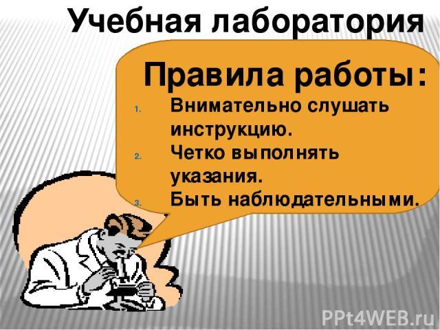 Учебная лаборатория Правила работы: Внимательно слушать инструкцию. Четко выполнять указания. Быть наблюдательными.