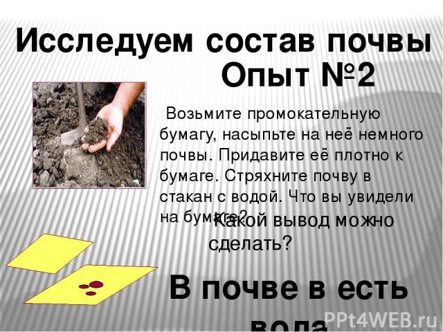 Возьмите промокательную бумагу, насыпьте на неё немного почвы. Придавите её плотно к бумаге. Стряхните почву в стакан с водой. Что вы увидели на бумаге? Какой вывод можно сделать? Исследуем состав почвы Опыт №2 В почве в есть вода