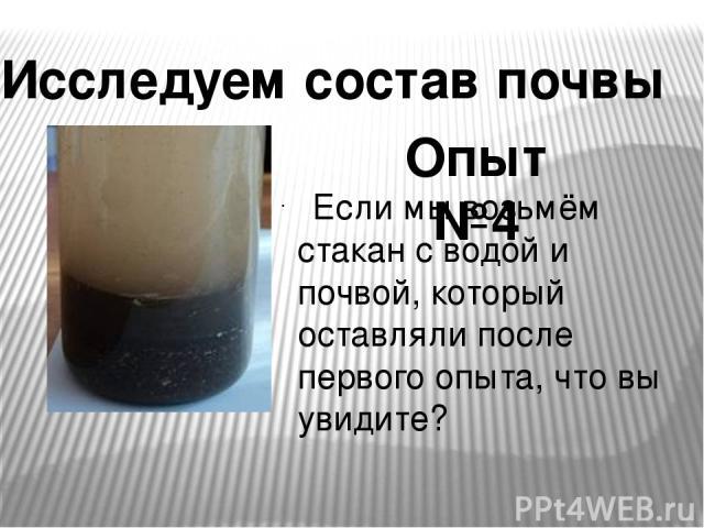 Если мы возьмём стакан с водой и почвой, который оставляли после первого опыта, что вы увидите? Исследуем состав почвы Опыт №4