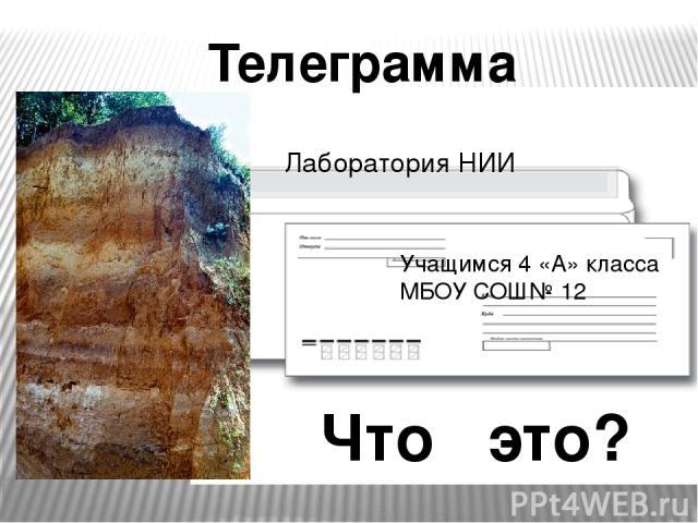 Телеграмма Учащимся 4 «А» класса МБОУ СОШ№ 12 Лаборатория НИИ Что это?