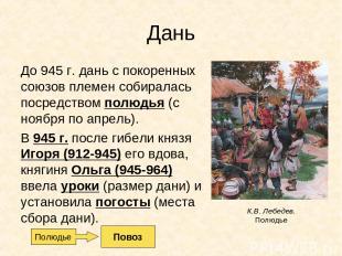 Дань До 945 г. дань с покоренных союзов племен собиралась посредством полюдья (с
