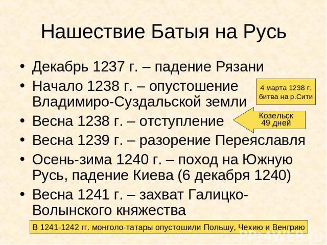 Нашествие Батыя на Русь Декабрь 1237 г. – падение Рязани Начало 1238 г. – опустошение Владимиро-Суздальской земли Весна 1238 г. – отступление Весна 1239 г. – разорение Переяславля Осень-зима 1240 г. – поход на Южную Русь, падение Киева (6 декабря 12…