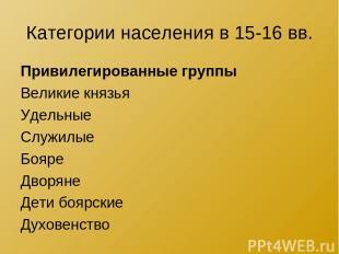 Категории населения в 15-16 вв. Привилегированные группы Великие князья Удельные