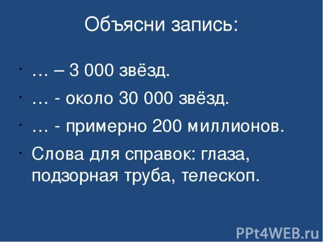 Объясни запись: … – 3 000 звёзд. … - около 30 000 звёзд. … - примерно 200 миллионов. Слова для справок: глаза, подзорная труба, телескоп.