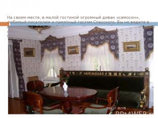 На своем месте, в малой гостиной огромный диван «самосон», любимый писателем и п